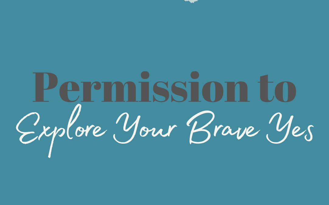 Permission to Explore Your Brave Yes